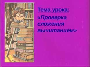 Тема урока: «Проверка сложения вычитанием»