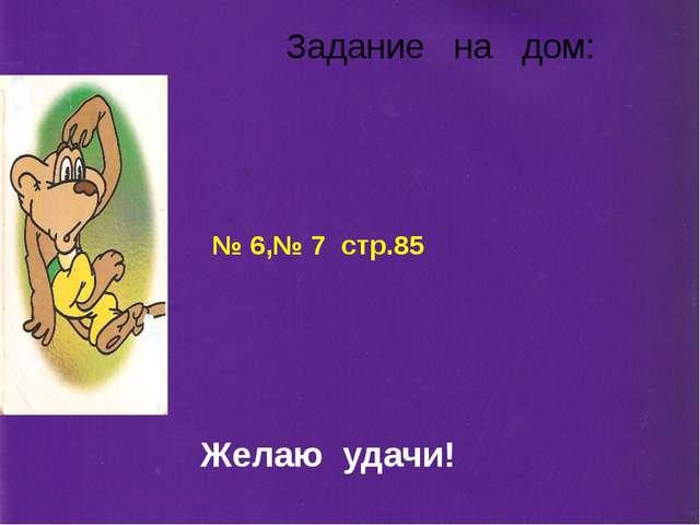 Задание на дом: № 6,№ 7 стр.85 Желаю удачи!