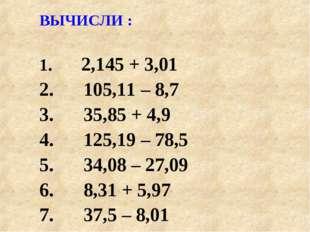 ВЫЧИСЛИ : 2,145 + 3,01 105,11 – 8,7 35,85 + 4,9 125,19 – 78,5 34,08 – 27,09 8