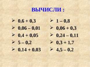 ВЫЧИСЛИ : 0,6 + 0,3 0,06 – 0,01 0,4 + 0,05 5 – 0,2 0,14 + 0,03 1 – 0,8 0,06 +