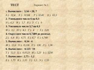 ТЕСТ Вариант № 1  1. Вычислите : 3,34 + 28, 7 А ). 32,4 К ). 32,04 Р ). 32,4
