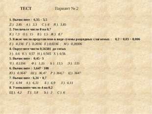 ТЕСТ Вариант № 2 1. Вычислите : 6,35 – 3,5 Д ). 2,85 А ). 3,3 С ). 6 Я ). 3,8