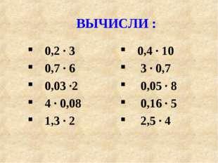 ВЫЧИСЛИ : 0,2 · 3 0,7 · 6 0,03 ·2 4 · 0,08 1,3 · 2 0,4 · 10 3 · 0,7 0,05 · 8