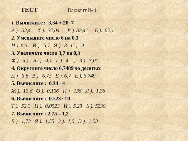 ТЕСТ Вариант № 1  1. Вычислите : 3,34 + 28, 7 А ). 32,4 К ). 32,04 Р ). 32,4...
