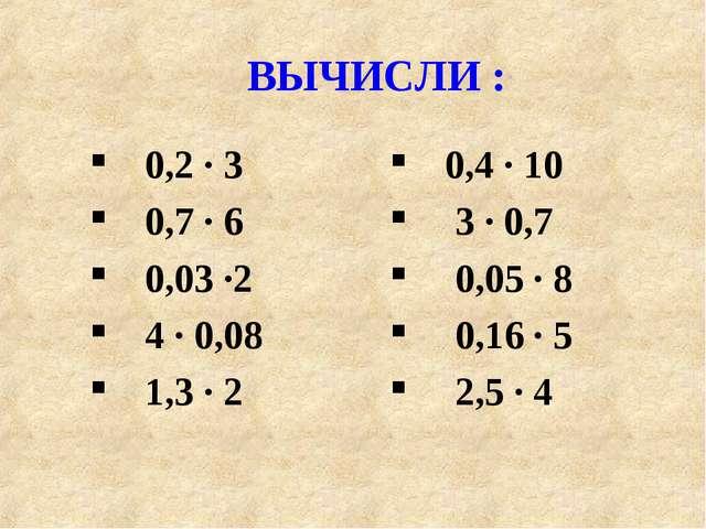 ВЫЧИСЛИ : 0,2 · 3 0,7 · 6 0,03 ·2 4 · 0,08 1,3 · 2 0,4 · 10 3 · 0,7 0,05 · 8...