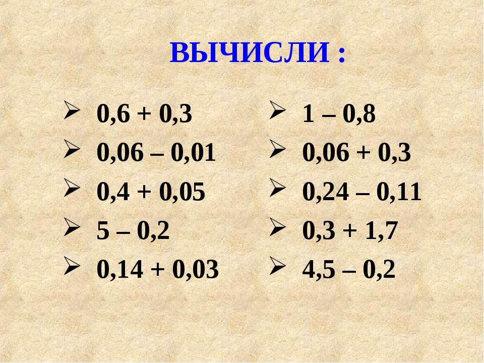 ВЫЧИСЛИ : 0,6 + 0,3 0,06 – 0,01 0,4 + 0,05 5 – 0,2 0,14 + 0,03 1 – 0,8 0,06 +...