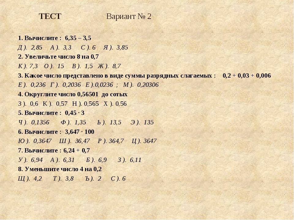 ТЕСТ Вариант № 2 1. Вычислите : 6,35 – 3,5 Д ). 2,85 А ). 3,3 С ). 6 Я ). 3,8...