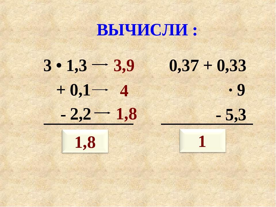 ВЫЧИСЛИ : 3 • 1,3 + 0,1 - 2,2 ? 0,37 + 0,33 · 9 - 5,3 ? 3,9 4 1,8