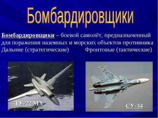 Бомбардировщики – боевой самолёт, предназначенный для поражения наземных и мо