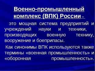 Военно-промышленный комплекс (ВПК) России – это мощная система предприятий и