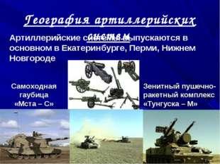 География артиллерийских систем Артиллерийские системы выпускаются в основном