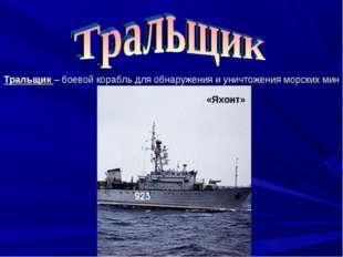 Тральщик – боевой корабль для обнаружения и уничтожения морских мин «Яхонт»