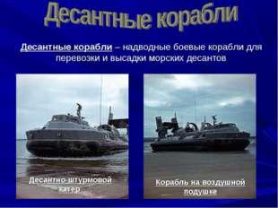 Десантные корабли – надводные боевые корабли для перевозки и высадки морских
