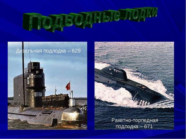 Дизельная подлодка – 629 Ракетно-торпедная подлодка – 671