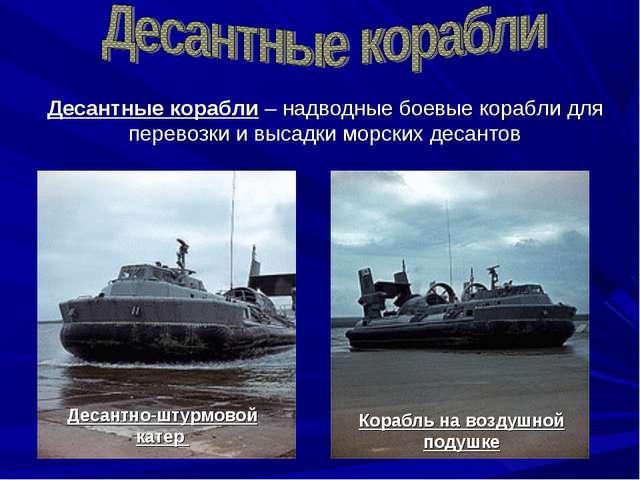 Десантные корабли – надводные боевые корабли для перевозки и высадки морских...