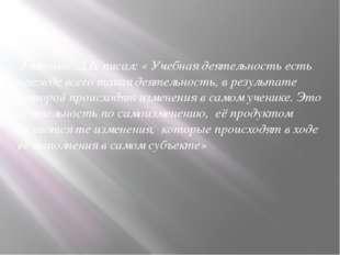 Эльконин Д.Б. писал: « Учебная деятельность есть прежде всего такая деятельн