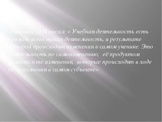 Эльконин Д.Б. писал: « Учебная деятельность есть прежде всего такая деятельн...