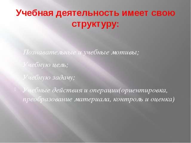Учебная деятельность имеет свою структуру: Познавательные и учебные мотивы; У...