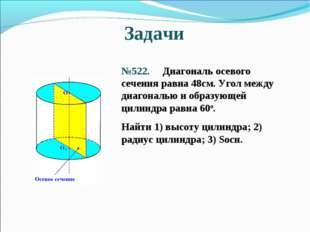 Задачи №522. Диагональ осевого сечения равна 48см. Угол между диагональю и об