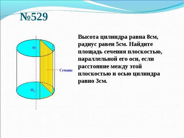 №529 Высота цилиндра равна 8см, радиус равен 5см. Найдите площадь сечения пл...