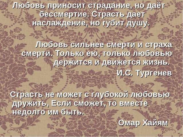 Любовь приносит страдание, но даёт бессмертие. Страсть дает наслаждение, но г...