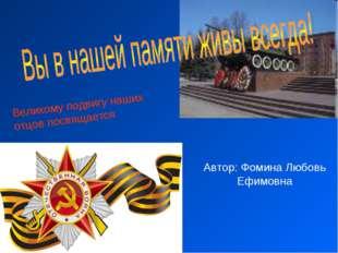 Великому подвигу наших отцов посвящается Автор: Фомина Любовь Ефимовна