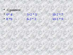 -Сравните 6* 4         3+2 * 5          10-2 * 7 8 *9