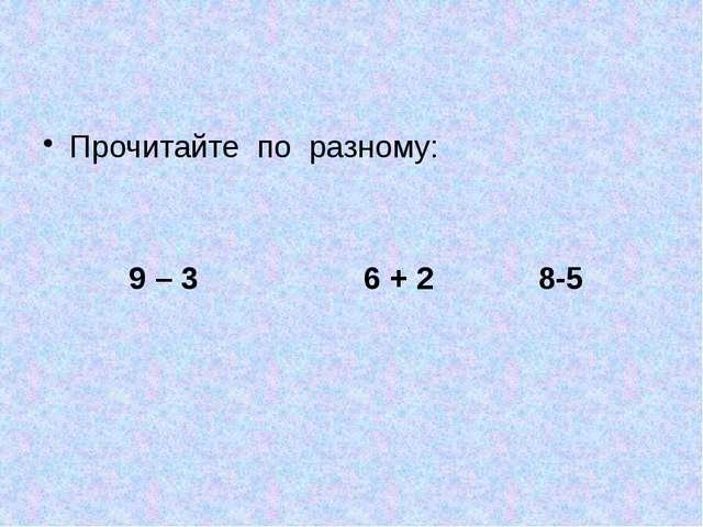 Прочитайте по разному: 9 – 3 6 + 2 8-5
