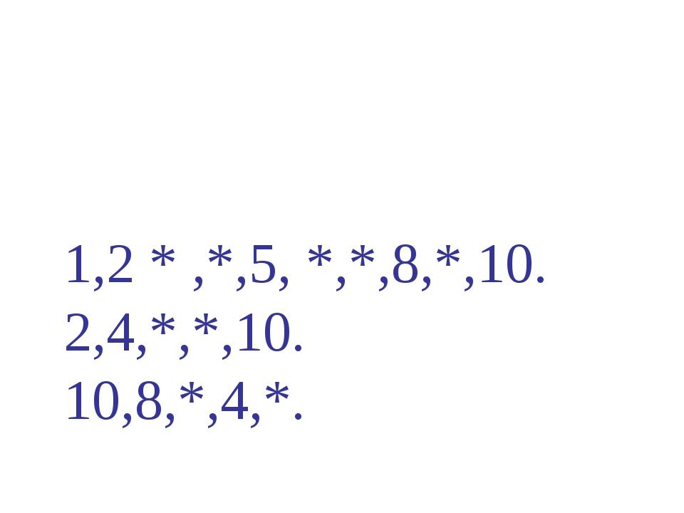 1,2 * ,*,5, *,*,8,*,10. 2,4,*,*,10. 10,8,*,4,*.