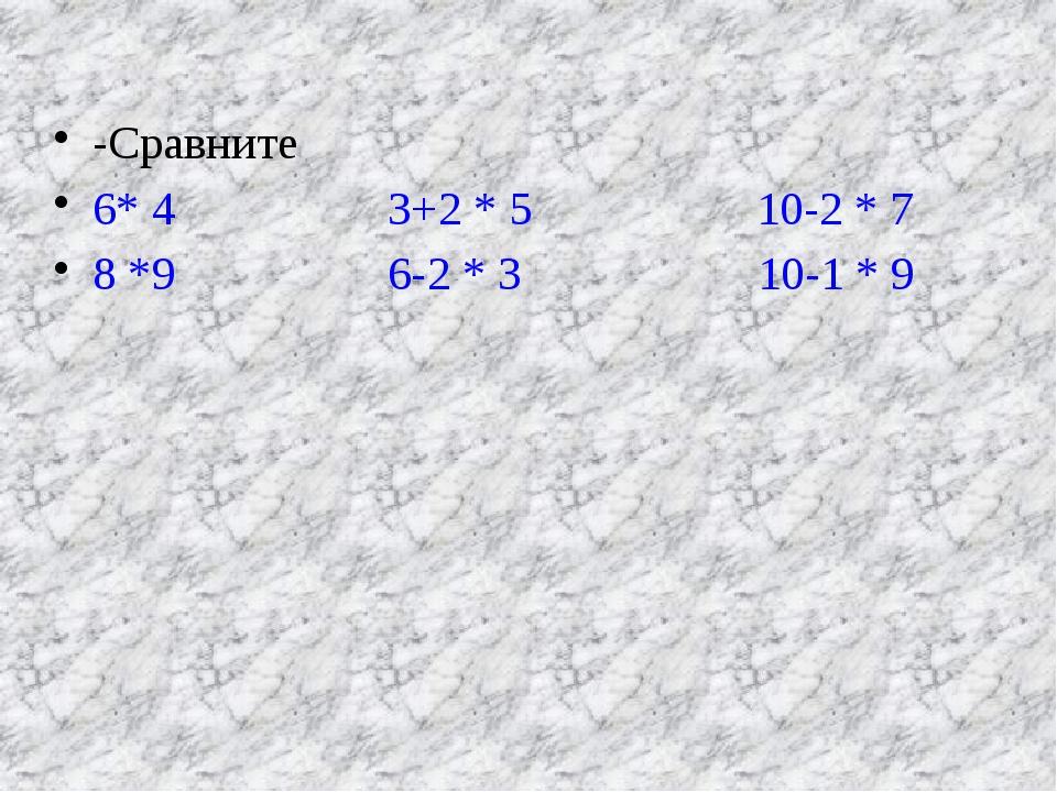 -Сравните 6* 4         3+2 * 5          10-2 * 7 8 *9  ...