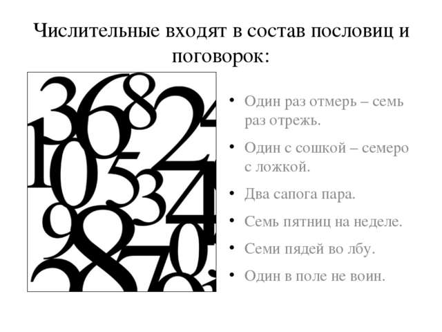 Числительные входят в состав пословиц и поговорок: Один раз отмерь – семь раз...