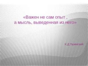 «Важен не сам опыт , а мысль, выведенная из него» К.Д.Ушинский