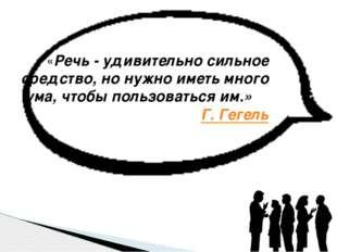 «Речь - удивительно сильное средство, но нужно иметь много ума, чтобы пользо