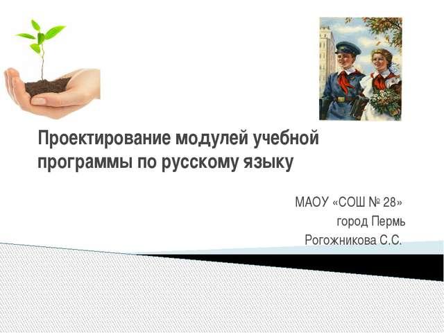 Проектирование модулей учебной программы по русскому языку МАОУ «СОШ № 28» го...