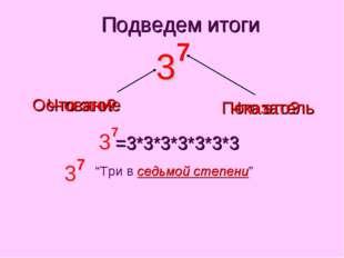 """Что это? Основание Подведем итоги Что это? Показатель =3*3*3*3*3*3*3 """"Три в с"""