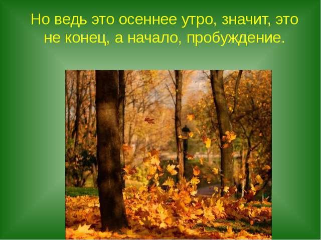 Но ведь это осеннее утро, значит, это не конец, а начало, пробуждение.