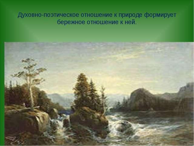 Духовно-поэтическое отношение к природе формирует бережное отношение к ней.