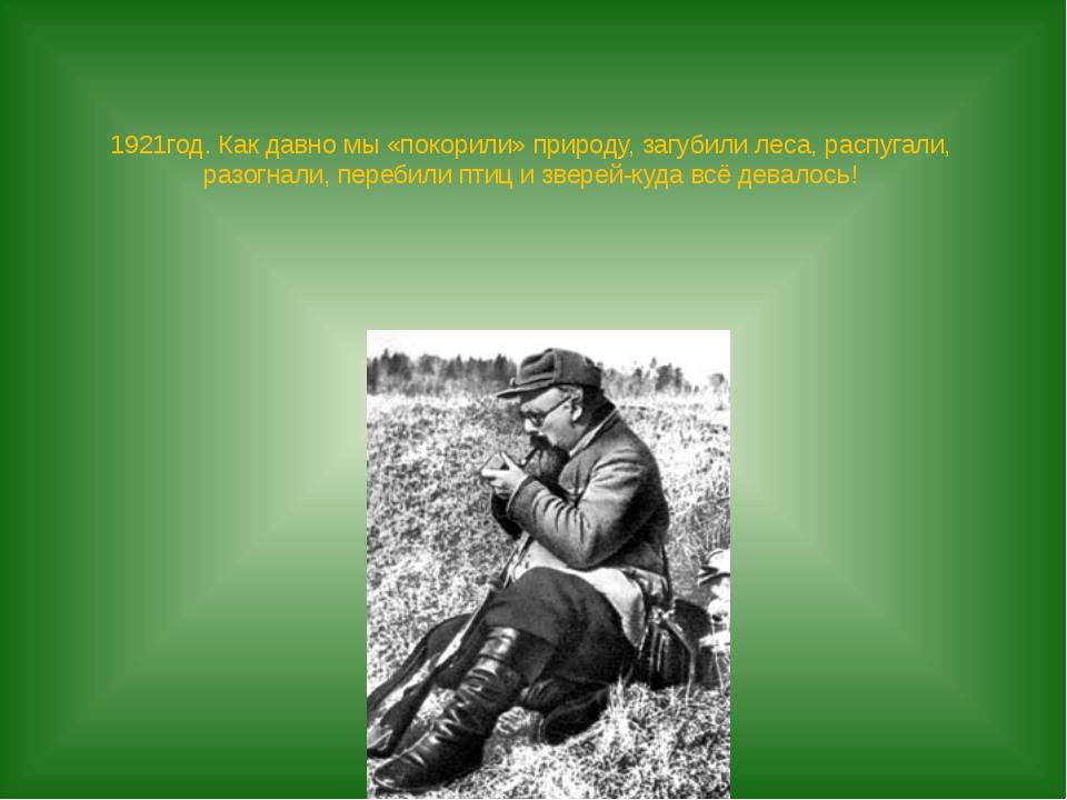 1921год. Как давно мы «покорили» природу, загубили леса, распугали, разогнали...