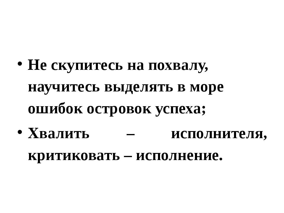 Не скупитесь на похвалу, научитесь выделять в море ошибок островок успеха; Х...
