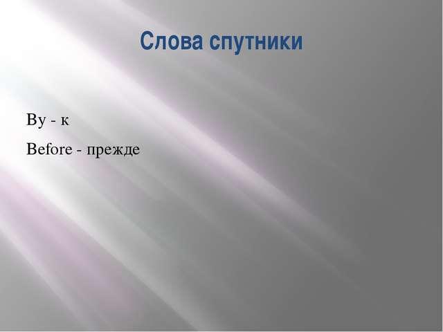Слова спутники By - к Before - прежде