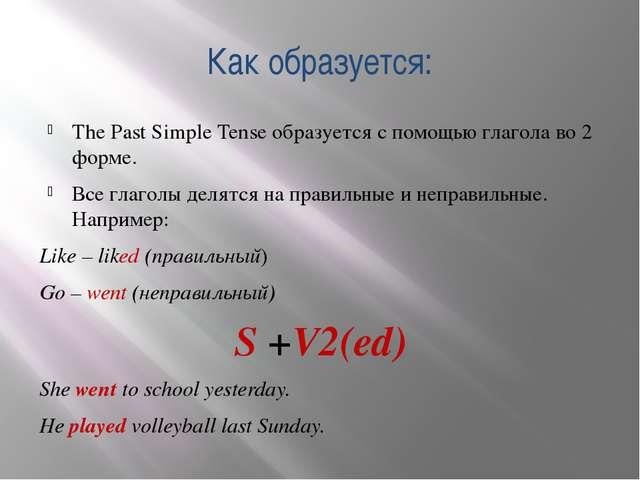 Как образуется: The Past Simple Tense образуется с помощью глагола во 2 форме...