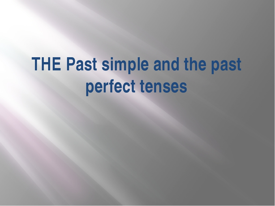 THE Past simple and the past perfect tenses