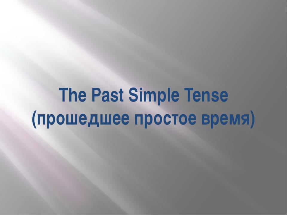 The Past Simple Tense (прошедшее простое время)