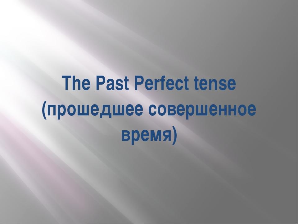The Past Perfect tense (прошедшее совершенное время)