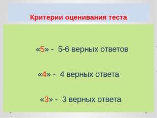 Критерии оценивания теста «5» - 5-6 верных ответов «4» - 4 верных ответа «3»
