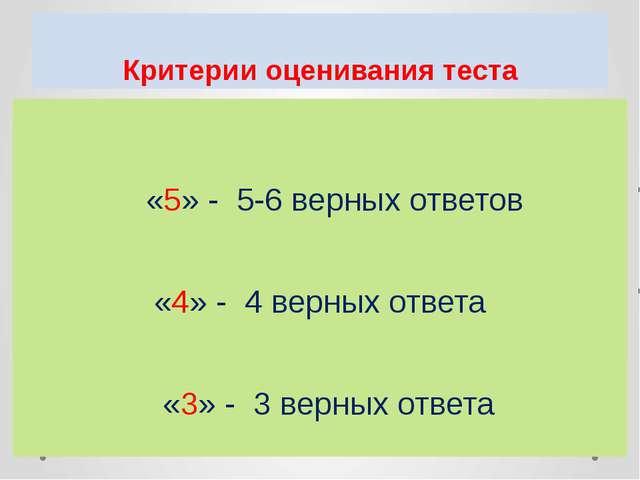 Критерии оценивания теста «5» - 5-6 верных ответов «4» - 4 верных ответа «3»...
