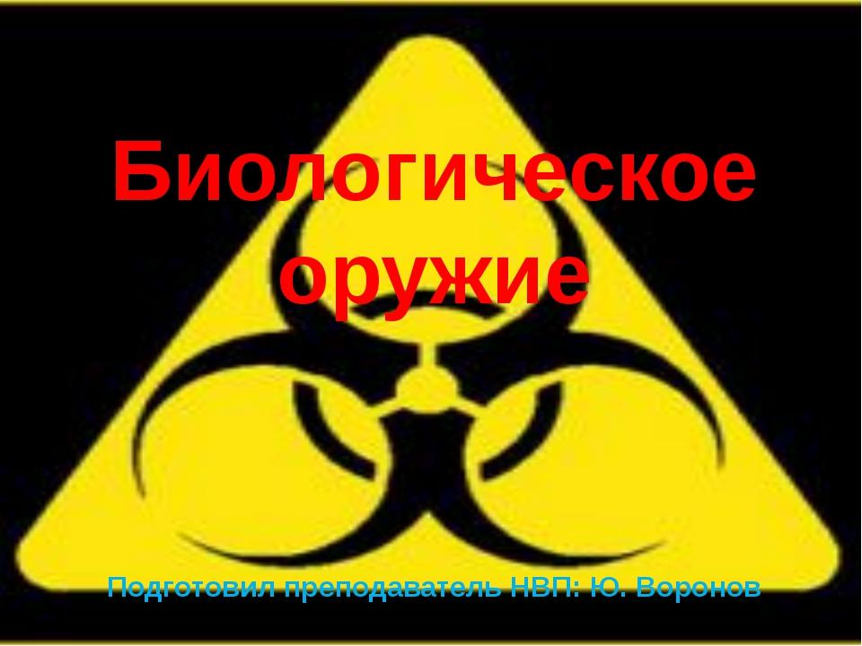 Биологическое оружие Подготовил преподаватель НВП: Ю. Воронов