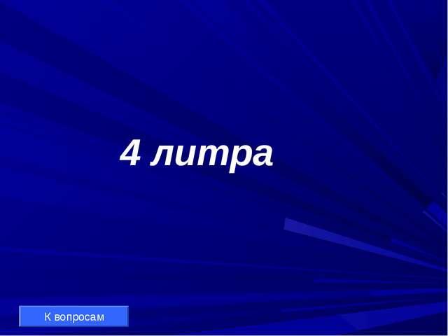 4 литра К вопросам