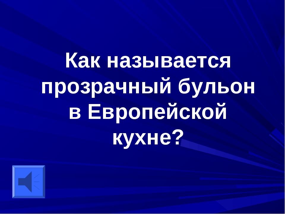 Как называется прозрачный бульон в Европейской кухне?