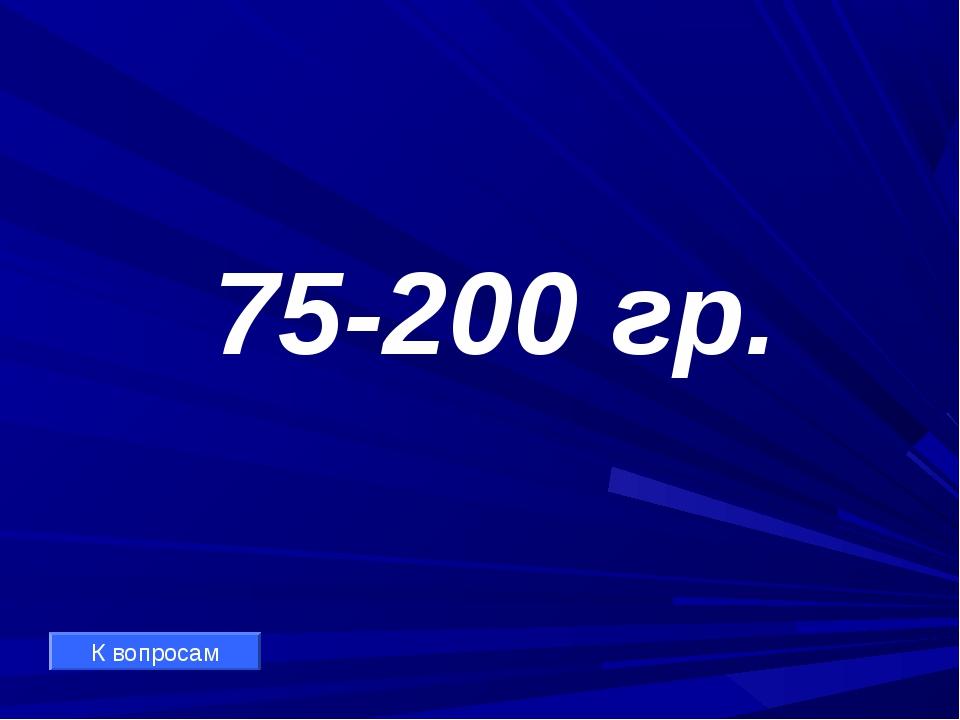 75-200 гр. К вопросам